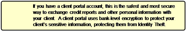 Rounded Rectangle: If you have a client portal account, this is the safest and most secure way to exchange credit reports and other personal information with your client.  A client portal uses bank-level encryption to protect your client's sensitive information, protecting them from Identity Theft.